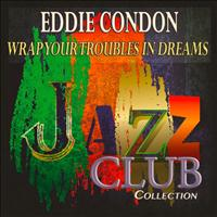 Eddie Condon - Wrap Your Troubles in Dreams (Jazz Club Collection)