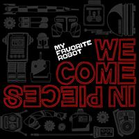 My Favorite Robot - We Come In Pieces