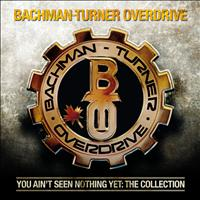 Bachman-Turner Overdrive - You Ain't Seen Nothing Yet: The Collection