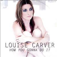 Louise Carver - How You Gonna Do It