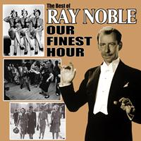 Ray Noble - Our Finest Hour: The Best of Ray Noble