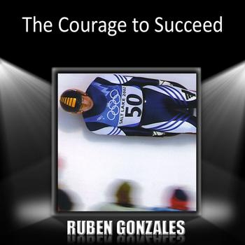 Ruben Gonzalez - The Courage to Succeed