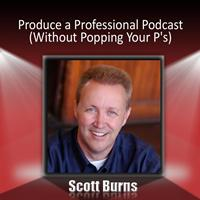 Scott Burns - Produce a Professional Podcast: Without Popping Your P's!
