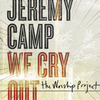 Jeremy Camp - We Cry Out: The Worship Project (Deluxe Edition)