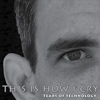 Tears of Technology - This Is How I Cry (The Club Mixes)