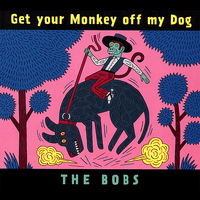 The Bobs - Get your Monkey off my Dog