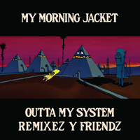 My Morning Jacket - Outta My System (Remixez Y Friendz)