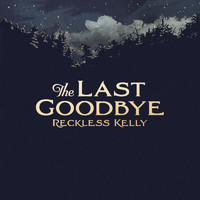 Reckless Kelly - The Last Goodbye - Single