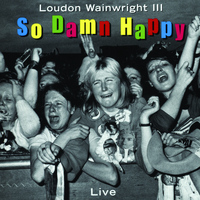 Loudon Wainwright III - So Damn Happy (Live [Explicit])