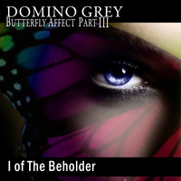 Domino Grey - Butterfly Affect, Pt. III I of the Beholder