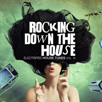 Various Artists - Rocking Down The House - Electrified House Tunes, Vol. 16