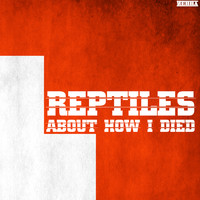 Reptiles - About How I Died