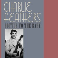 Charlie Feathers - Bottle to the Baby