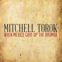 Mitchell Torok - When Mexico Gave up the Rhumba