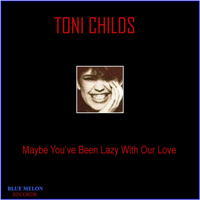 Toni Childs - Maybe You've Been Lazy with Our Love