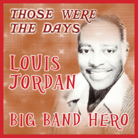 LOUIS JORDAN - Those Were the Days; Big Band Hero
