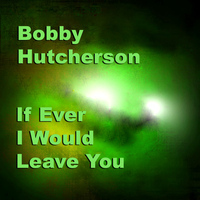 Bobby Hutcherson - If Ever I Would Leave You
