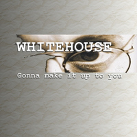 Whitehouse - Gonna Make It Up To You