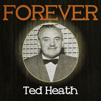 Ted Heath - Forever Ted Heath