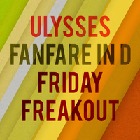 Ulysses - Fanfare in D & Friday Freakout