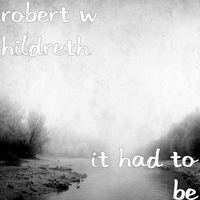 Robert W Hildreth - It Had to Be
