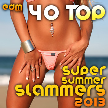 Various Artists - 40 Top Super Summer Slammers 2013 (Best of Electronic Dance Music Hits, EDM Anthems, Rave Festival)