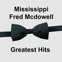Mississippi Fred McDowell - Mississippi Fred Mcdowell Greatest Hits