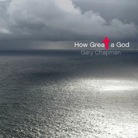 Gary Chapman - How Great A God