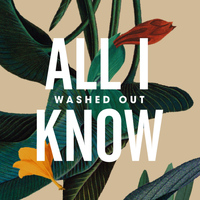 Washed Out - All I Know