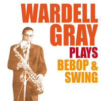 Wardell Gray - Wardell Gray Plays Bebop & Swing