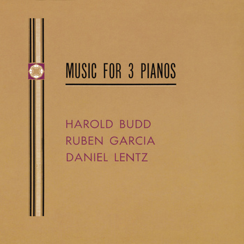 Harold Budd With Ruben Garcia And Daniel Lentz - Music For Three Pianos