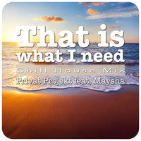 Privat Projekt feat. Maysha - That Is What I Need - Chill House Mix