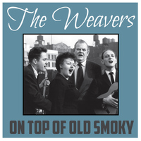 The Weavers - On Top of Old Smoky