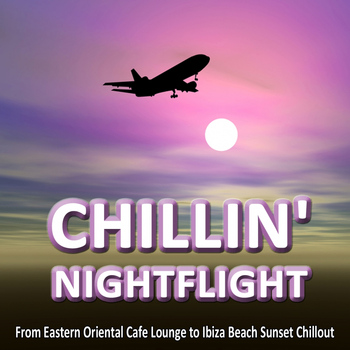 Various Artists - CHILLIN' NIGHTFLIGHT - A Musical Journey From Eastern Oriental Cafe Lounge to Ibiza Beach Sunset Chillout