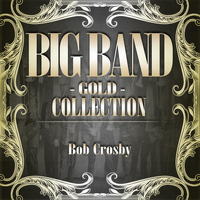 Bob Crosby - Big Band Gold Collection ( Bob Crosby )