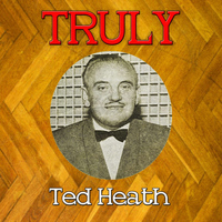 Ted Heath - Truly Ted Heath