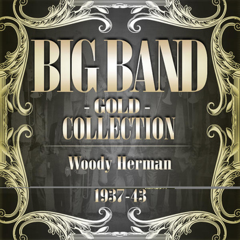 Woody Herman - Big Band Gold Collection ( Woody Herman 1937 - 43 )