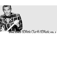 Spike Jones - Whittle Out A Whistle, Vol. 3