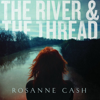 Rosanne Cash - The River & The Thread (Deluxe)