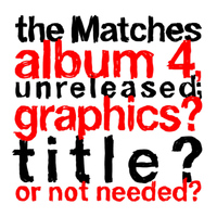 The Matches - the Matches album 4, unreleased; graphics? title? or not needed?