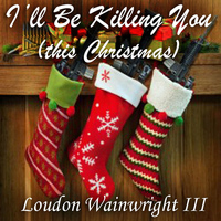 Loudon Wainwright III - I'll Be Killing You (This Christmas) - Single