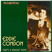 Eddie Condon - That's a Serious Thing