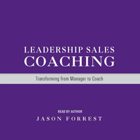 Jason Forrest - Leadership Sales Coaching: Transforming from Manager to Coach