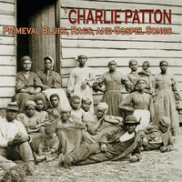 Charlie Patton - Primeval Blues, Rags, And Gospel Songs