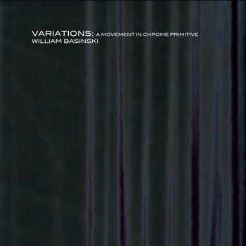 William Basinski - Variations: A Movement In Chrome Primitive