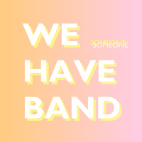 We Have Band - Someone
