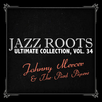 Johnny Mercer & The Pied Pipers - Jazz Roots Ultimate Collection, Vol. 34