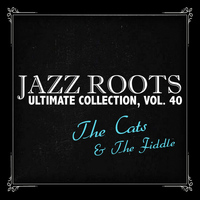 The Cats & The Fiddle - Jazz Roots Ultimate Collection, Vol. 40