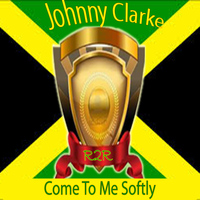 Johnny Clarke - Come to Me Softly