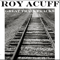 Roy Acuff - Great Train Tracks